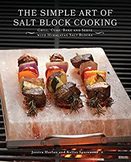 The Simple Art of Salt Block Cooking: Grill, Cure, Bake and Serve with Himalayan Salt Blocks by [Harlan, Jessica, Sparwasser, Kelley]