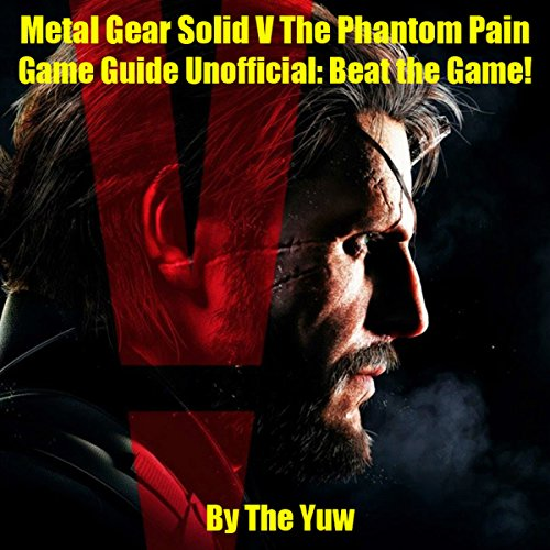 Metal Gear Solid V: The Phantom Pain Game Guide Unofficial: Beat the Game! (Metal Gear Solid V The Phantom Pain Guide)