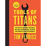 Tools of Titans: The Tactics, Routines, and Habits of Billionaires, Icons, and World-Class ...