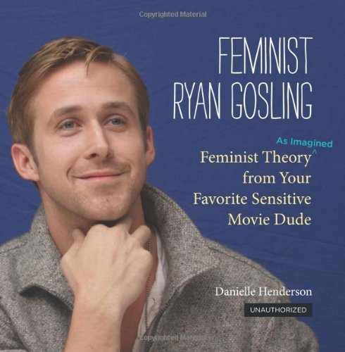 Feminist Ryan Gosling: Feminist Theory (as Imagined) from Your Favorite Sensitive Movie Dude (Ryan Gosling Hey Girl)