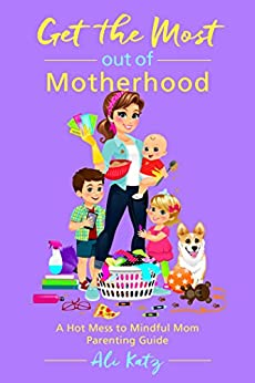Get the Most out of Motherhood: A Hot Mess to Mindful Mom Parenting Guide by [Katz, Ali]