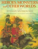 Heroes, Monsters and Other Worlds from Russian Mythology (The World Mythology Series)