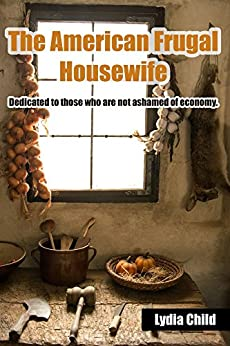 The American Frugal Housewife: Dedicated to those who are not ashamed of economy. by [Child, Lydia]