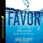 Favor: Finding Life at the Center of God's Affection | Greg Gilbert