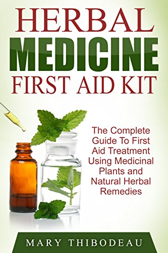 Herbal Medicine First Aid Kit: The Complete Guide To First Aid Treatment Using Medicinal Plants and Natural Herbal Remedies