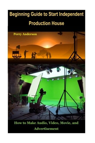 Beginning Guide to Start Independent Production House: How to Make Audio, Video, Movie and Advertisement by CreateSpace Independent Publishing Platform