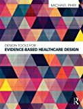 Design Tools for Evidence-Based Healthcare Design, Phiri, Michael, 0415598737