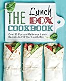 The Lunch Box Cookbook: Over 50 Fun and Delicious Lunch Recipes to Fill Your Lunch Box