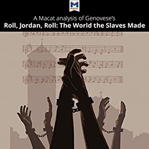 A Macat Analysis of Eugene Genovese's Roll, Jordan, Roll: The World the Slaves Made Audiobook