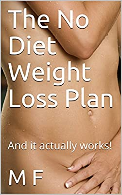 The No Diet Weight Loss Plan: And it actually works! (Getting Started Book 1)