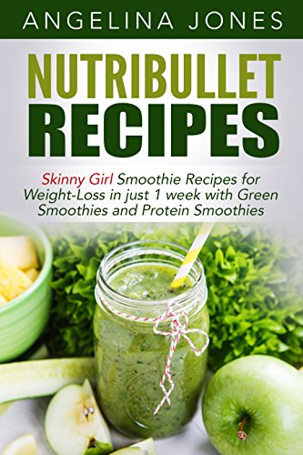 Nutribullet Recipes - Skinny Girl Smoothie Recipes  for Weight-Loss in just 1 week with Green Smoothies and (Skinny Nutribullet Recipes)