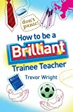 How to Be a Brilliant Trainee Teacher, Trevor Wright, 0415411106