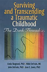 Surviving and Transcending a Traumatic Childhood: The Dark Thread (Haworth Series in Marriage & Family Studies)