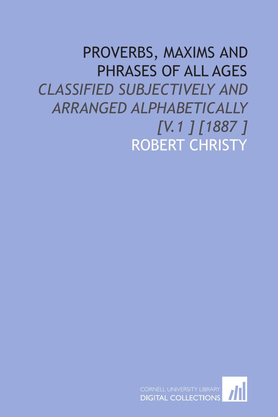 Read Online Proverbs, Maxims and Phrases of All Ages: Classified Subjectively and Arranged Alphabetically [V.1 ] [1887 ] pdf