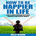 How to Be Happier in Life: Start a Great Morning with Nice Thoughts and Healthy Habits | Kelly Bloom