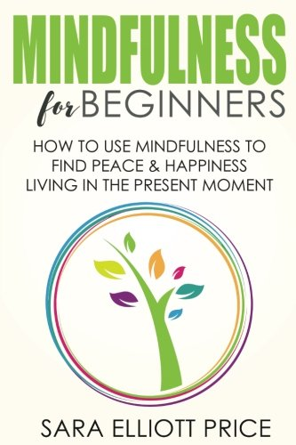 Mindfulness for Beginners: How to Use Mindfulness to Find Peace & Happiness Living in The Present Moment (Jon Kabat Zinn The Healing Power Of Mindfulness)