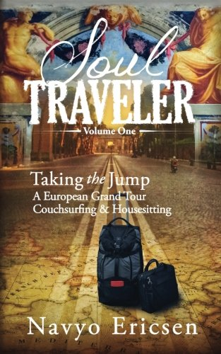 Soul Traveler: Taking the Jump: A European Grand Tour Couchsurfing and Housesitting (Volume 1)