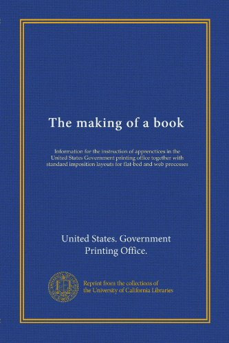 The making of a book (Vol-1): Information for the instruction of apprenctices in the United States Government printing office together with standard imposition layouts for flat-bed and web processes