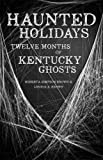 Haunted Holidays: Twelve Months of Kentucky Ghosts