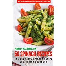 50 Spinach Recipes – The Delicious Spinach Recipe Vegetarian Cookbook (Vegetarian Cookbook and Vegetarian Recipes Collection 18)