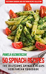 50 Spinach Recipes - The Delicious Spinach Recipe Vegetarian Cookbook (Vegetarian Cookbook and Vegetarian Recipes Collection 18)