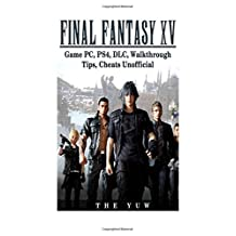 Final Fantasy XV Game PC, PS4, DLC, Walkthrough Tips, Cheats Unofficial: Beat the Game & Get the Best Weapons!