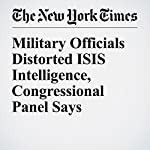 Military Officials Distorted ISIS Intelligence, Congressional Panel Says | Helene Cooper