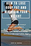 HOW TO LOSE BODY FAT AND MAINTAIN YOUR WEIGHT : LOSE KILOS WITHOUT REBOUND EFFECT, ELIMINATE ABDOMINAL AND LEG FAT, BURN CALORIES QUICKLY IN A NATURAL WAY