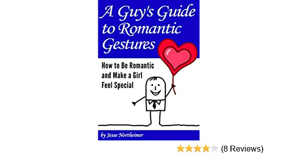 a guys guide to romantic gestures how to be romantic and make a girl feel special romantic ideas for her kindle edition by jesse northeimer