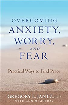 Overcoming Anxiety, Worry, and Fear: Practical Ways to Find Peace by [Jantz Ph.D., Gregory L., Ann McMurray]