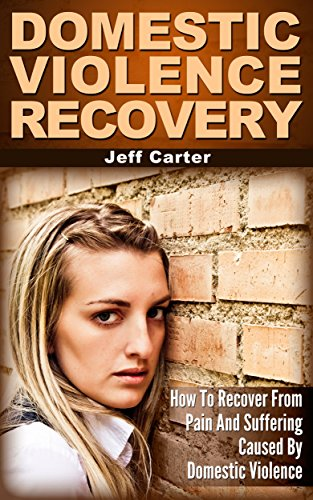 Domestic Violence Recovery: How To Recover From Pain And Suffering Caused By Domestic Violence by [Carter, Jeff]