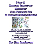 How a Human Resources Manager Can Prepare for a Successful Negotiation: What You Need to Do Before a Negotiation Starts in Order to Get the Best Possible Outcome | Jim Anderson