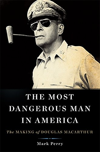 The Most Dangerous Man in America: The Making of Douglas MacArthur, Perry, Mark