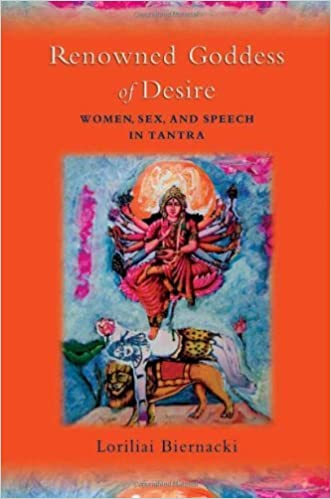 Renowned Goddess of Desire: Women, Sex, and Speech in Tantra ...