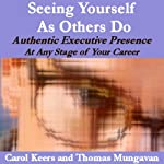 Seeing Yourself As Others Do: Authentic Executive Presence at Any Stage of Your Career | Carol Ann Keers,Thomas Edward Mungavan