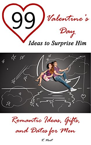 Valentine's Day Ideas: 99 Valentine's Day Ideas to Surprise Him: Romantic Ideas, Gifts, and Dates for Men by [Noot, V.]