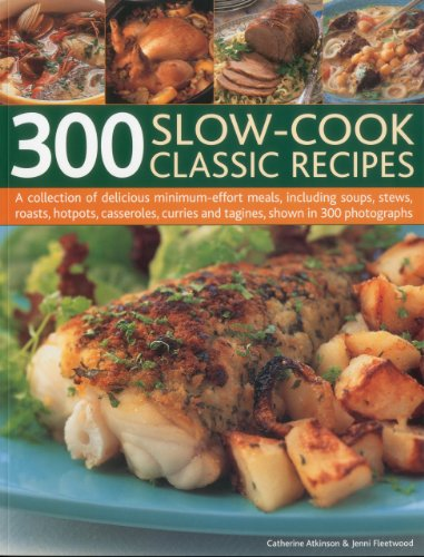 300 Slow-Cook Classic Recipes: A collection of delicious minimum-effort meals, including soups, stews, roasts, hotpots, casseroles, curries and tagines, shown in 300 photographs by Catherine Atkinson, Jenni Fleetwood