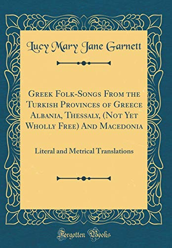 Greek Folk-Songs from the Turkish Provinces of Greece Albania, Thessaly, (Not Yet Wholly Free) and Macedonia: Literal and Metrical Translations (Classic Reprint)