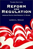 Reform and Regulation : American Politics from Roosevelt to Wilson, Gould, Lewis L., 0881338990