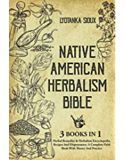 Native American Herbalism Bible: 3 Books In 1: Herbal Remedies & Herbalism Encyclopedia, Recipes And Dispensatory. A Complete Field Book With Theory And Practice
