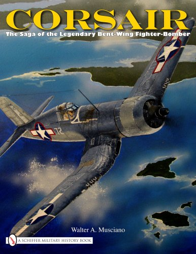 Corsair Fighter Aircraft - Corsair: The Saga of the Legendary Bent-Wing Fighter-Bomber