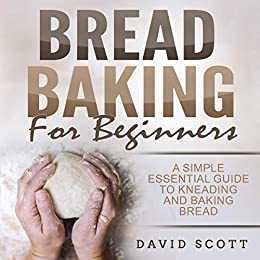 Bread Baking for Beginners: A Simple Essential Guide to Kneading and Baking Bread,Biscuits and Sweets by [Scott, David]