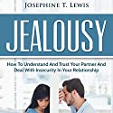 Jealousy: How to Understand and Trust Your Partner and Deal with Insecurity in Your Relationship Audiobook by Josephine T. Lewis Narrated by Forris Day Jr