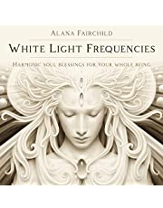 White Light Frequencies: Harmonic Soul Blessings for Your Whole Being
