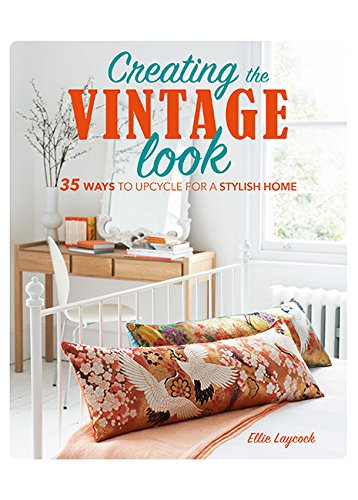 Read Online Creating the Vintage Look: 35 ways to upcycle for a stylish home ebook