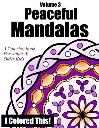 Peaceful Mandalas Volume 3: A Coloring Book For Adults And Older Kids