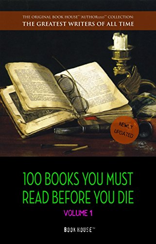 100 Books You Must Read Before You Die - volume 1 [newly updated] [Pride and Prejudice; Jane Eyre; Wuthering Heights; Tarzan of the Apes; The Count of ... (The Greatest Writers of All Time)