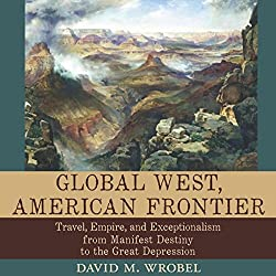 Global West, American Frontier: Travel, Empire, and Exceptionalism from Manifest Destiny to the Great Depression