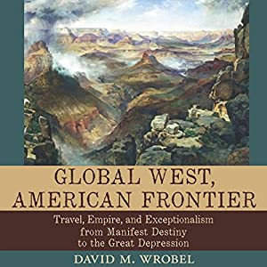 Global West, American Frontier: Travel, Empire, and Exceptionalism from Manifest Destiny to the Great Depression Audiobook