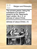 The sinners peace: being the substance of a sermon preach'd at the Tabernacle near London. by J. E. a witness of Jesus Christ, witness of Jesus Christ J. E., 1170722377